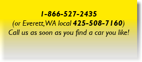 1-866-527-2435 (or Everett, WA local 425-508-7160) Call us as soon as you find a car you like!
